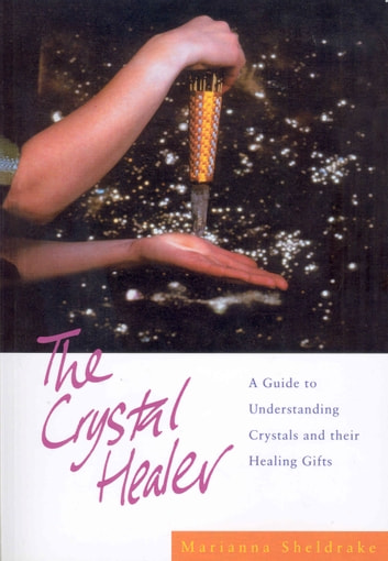 The Crystal Healer - A Guide to Understanding Crystals and their Healing Gifts ebook by Marianna Sheldrake