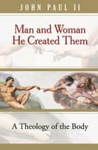 Man and Woman He Created Them - A theology of the body eBook by John Paul II, Michael Waldstein