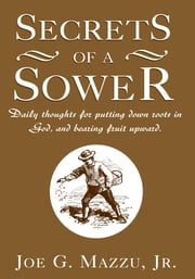 Secrets of a Sower - Daily thoughts for putting down roots in God, and bearing fruit upward. ebook by Joe G. Mazzu, Jr.