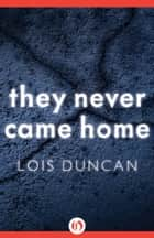 They Never Came Home ebook by Lois Duncan