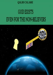 GOD EXISTS EVEN FOR THE NON-BELIEVERS ebook by Qalbi Calame