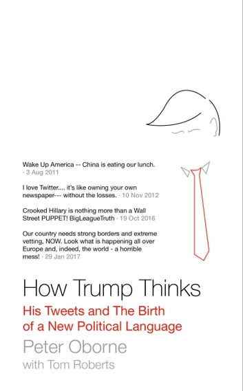 How Trump Thinks - His Tweets and the Birth of a New Political Language ebook by Peter Oborne,Tom Roberts