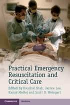 Practical Emergency Resuscitation and Critical Care ebook by Kaushal Shah,Jarone Lee,Kamal Medlej,Scott D. Weingart