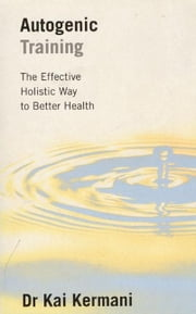 Autogenic Training: The Effective Holistic Way to Better Health ebook by Kermani, Kai