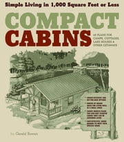Compact Cabins - Simple Living in 1000 Square Feet or Less; 62 Plans for Camps, Cottages, Lake Houses, and Other Getaways ebook by Gerald Rowan