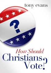 How Should Christians Vote? ebook by Tony Evans