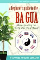 A Beginner's Guide to the Ba Gua: Understanding the Feng Shui Energy Map ebook by Stephanie Serrano