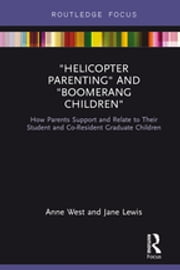 """Helicopter Parenting"" and ""Boomerang Children"" - How Parents Support and Relate to Their Student and Co-Resident Graduate Children ebook by Jane Lewis, Anne West"