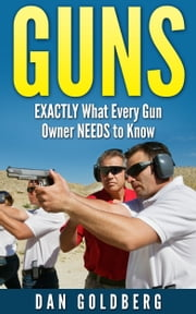 Guns: EXACTLY What Every Gun Owner NEEDS to Know ebook by Dan Goldberg