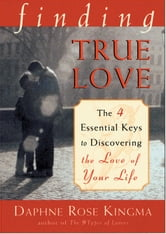 Finding True Love: The Four Essential Keys to Discovering the Love of Your Life ebook by Kingma, Daphne Rose