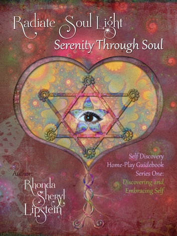 Radiate Soul Light; Serenity Through Soul Self Discovery Adventure and Activity Home - Play Guidebook - Series One: Discovering and Embracing Self ebook by Rhonda Sheryl Lipstein,Roni Lipstein
