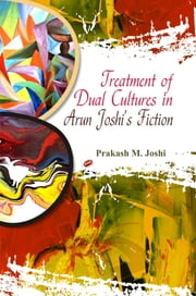 Treatment of Dual Cultures in Arun Joshi's Fiction ebook by Prakash M. Joshi
