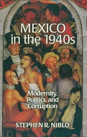 Mexico in the 1940s - Modernity, Politics, and Corruption ebook by Stephen R. Niblo