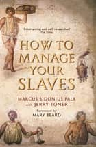 How to Manage Your Slaves by Marcus Sidonius Falx ebook by Dr. Jerry Toner, Professor Mary Beard