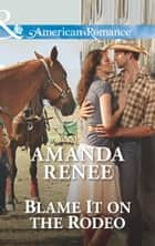 Blame It on the Rodeo (Mills & Boon American Romance) ebook by Amanda Renee