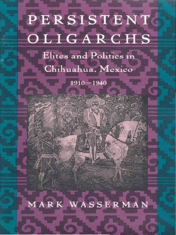 Persistent Oligarchs - Elites and Politics in Chihuahua, Mexico 1910–1940 ebook by Mark Wasserman