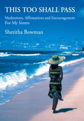 This Too Shall Pass - Meditations, Affirmations and Encouragement For My Sisters ebook by Sheritha Bowman