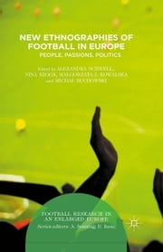 New Ethnographies of Football in Europe - People, Passions, Politics ebook by Alexandra Schwell,Micha? Buchowski,Malgorzata Kowalska,Nina Szogs