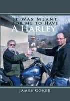 It Was Meant For Me to Have a Harley ebook by James Coker