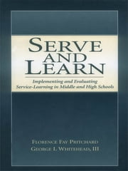 Serve and Learn - Implementing and Evaluating Service-learning in Middle and High Schools ebook by Florence Fay Pritchard, George I. Whitehead, III