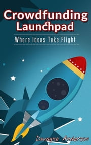 Crowdfunding Launchpad-Where Ideas Take Flight ebook by Dwayne Anderson