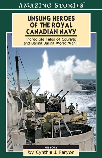 Unsung Heroes of the Royal Canadian Navy - Incredible Tales of Courage and Daring During World War II ebook by Cynthia Faryon
