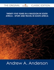 Twenty-Five Years in a Waggon in South Africa - Sport and Travel in South Africa - The Original Classic Edition ebook by Andrew A. Anderson
