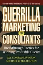 Guerrilla Marketing for Consultants - Breakthrough Tactics for Winning Profitable Clients ebook by Jay Conrad Levinson, Michael W. McLaughlin