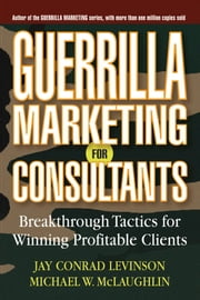 Guerrilla Marketing for Consultants - Breakthrough Tactics for Winning Profitable Clients ebook by Jay Conrad Levinson,Michael W. McLaughlin