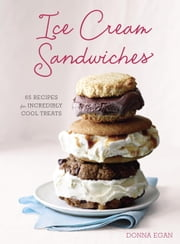 Ice Cream Sandwiches - 65 Recipes for Incredibly Cool Treats ebook by Donna Egan