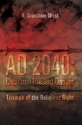 AD 2040: Clear and Present Danger - Triumph of the Religious Right ebook by R. Grantham West