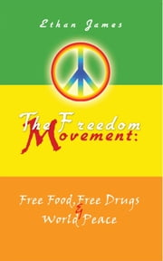 The Freedom Movement: Free Food, Free Drugs & World Peace ebook by Ethan James