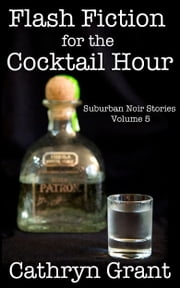 Flash Fiction for the Cocktail Hour - Volume 5 ebook by Cathryn Grant