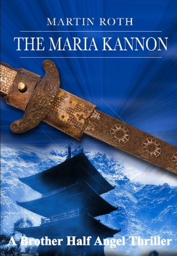 The Maria Kannon (A Brother Half Angel Thriller) ebook by Martin Roth