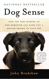 Dog Sense - How the New Science of Dog Behavior Can Make You A Better Friend to Your Pet ebook by John Bradshaw