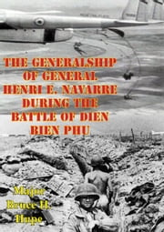The Generalship Of General Henri E. Navarre During The Battle Of Dien Bien Phu ebook by Major Bruce H. Hupe