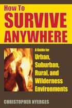 How to Survive Anywhere ebook by Christopher Nyerges