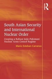 South Asian Security and International Nuclear Order - Creating a Robust Indo-Pakistani Nuclear Arms Control Regime ebook by Mario Esteban Carranza