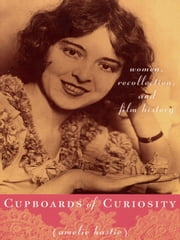 Cupboards of Curiosity - Women, Recollection, and Film History ebook by Amelie Hastie
