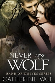 Never Cry Wolf (BBW Paranormal Werewolf Romance): Band Of Wolves Book #3 - Band Of Wolves, #3 ebook by Catherine Vale