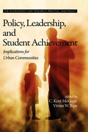 Policy, Leadership, and Student Achievement - Implications for Urban Communities ebook by C. Kent McGuire,Vivian W. Ikpa