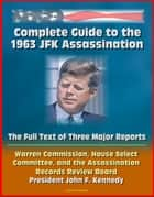 Complete Guide to the 1963 JFK Assassination: The Full Text of Three Major Reports - Warren Commission, House Select Committee, Assassination Records Review Board - President Kennedy ebook by Progressive Management