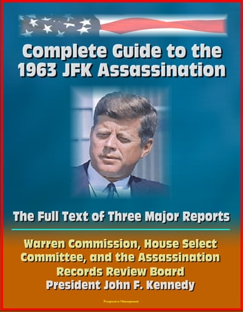 Complete Guide to the 1963 JFK Assassination: The Full Text of Three Major Reports - Warren Commission, House Select Committee, Assassination Records Review Board - President Kennedy ekitaplar by Progressive Management