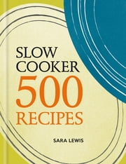 Slow Cooker: 500 Recipes ebook by Sara Lewis