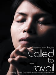 Called to Travail - Birthing God's End-Time Purposes into the Earth ebook by Theresa Ann Reyna