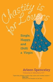 Chastity Is for Lovers - Single, Happy, and (Still) a Virgin ebook by Arleen Spenceley,Helena Burns F.S.P.