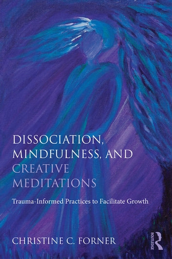 Dissociation, Mindfulness, and Creative Meditations - Trauma-Informed Practices to Facilitate Growth ebook by Christine C. Forner