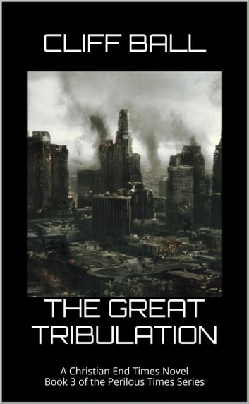 The Great Tribulation - Perilous Times, #3 ebook by Cliff Ball