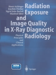 Radiation Exposure and Image Quality in X-Ray Diagnostic Radiology - Physical Principles and Clinical Applications ebook by Horst Aichinger,Joachim Dierker,Sigrid Joite-Barfuß,Manfred Säbel