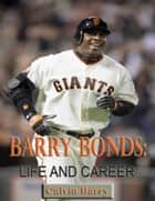 Barry Bonds: Life and Career ebook by Calvin Barry